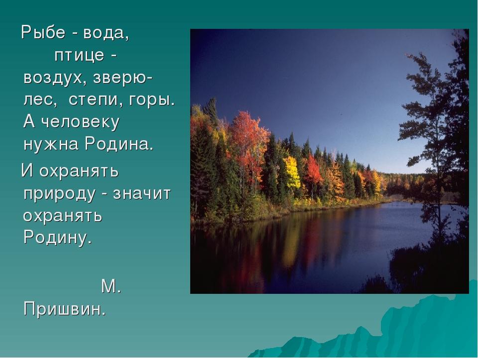 Рыбе - вода, птице - воздух, зверю- лес, степи, горы. А человеку нужна Родин...