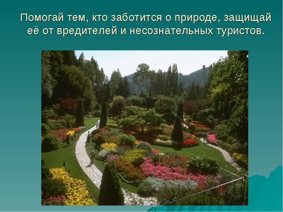 Помогай тем, кто заботится о природе, защищай её от вредителей и несознательн...