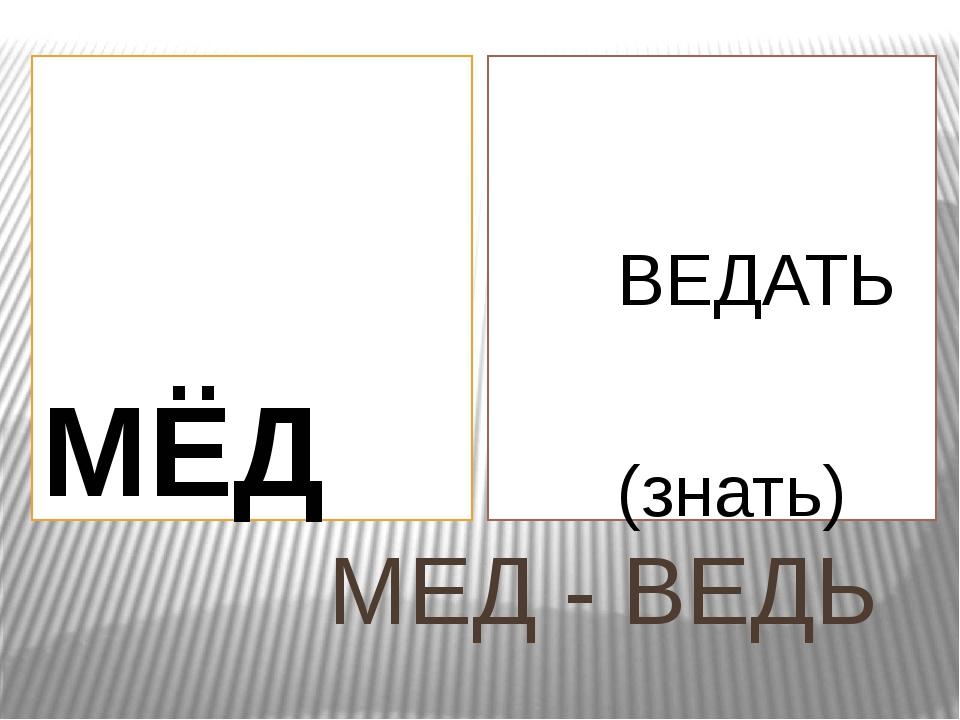 МЕД - ВЕДЬ МЁД ВЕДАТЬ (знать)