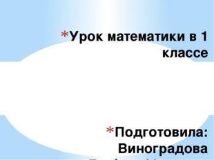 Подготовила: Виноградова Любовь Юрьевна Урок математики в 1 классе