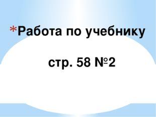 Работа по учебнику стр. 58 №2
