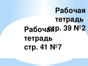 Рабочая тетрадь стр. 39 №2 Рабочая тетрадь стр. 41 №7