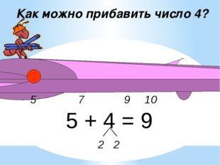 9 5 10 Как можно прибавить число 4? 5 + 4 = 9 2 2 7