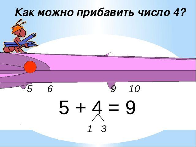 9 6 5 10 Как можно прибавить число 4? 5 + 4 = 9 1 3