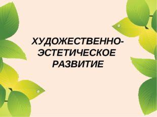 ХУДОЖЕСТВЕННО-ЭСТЕТИЧЕСКОЕ РАЗВИТИЕ