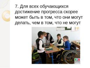 7. Для всех обучающихся достижение прогресса скорее может быть в том, что они