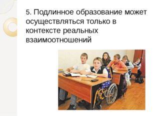 5. Подлинное образование может осуществляться только в контексте реальных вза