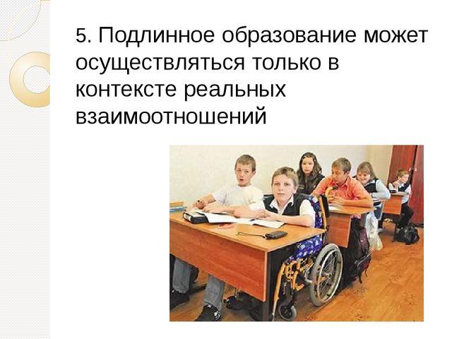 5. Подлинное образование может осуществляться только в контексте реальных вза...