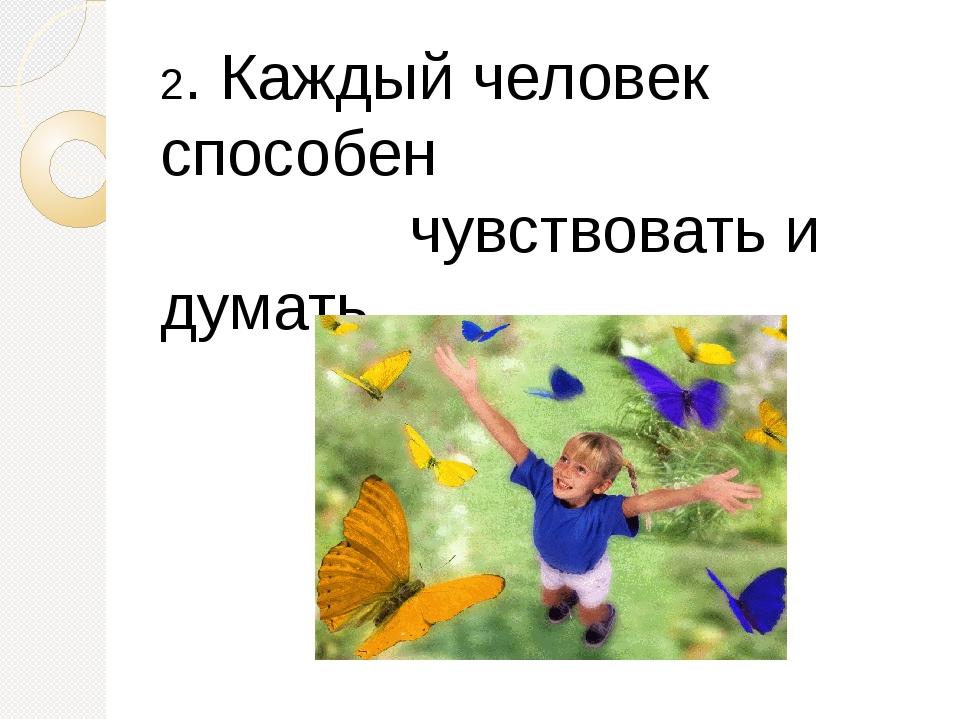 2. Каждый человек способен чувствовать и думать