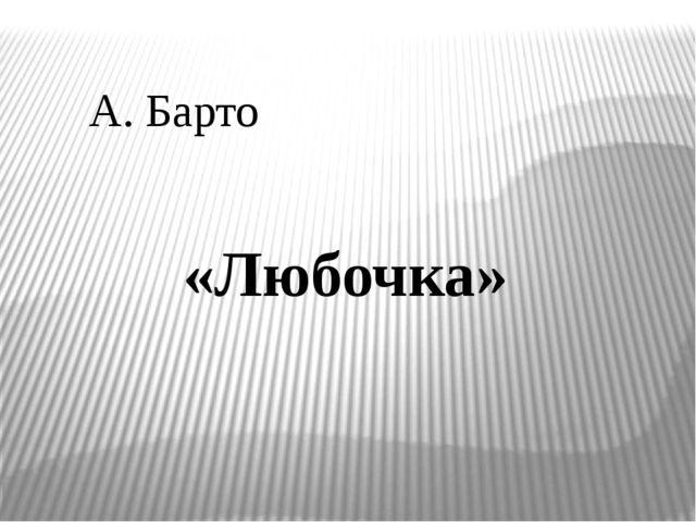 А. Барто «Любочка»