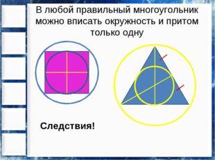В любой правильный многоугольник можно вписать окружность и притом только одн