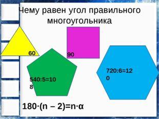 Чему равен угол правильного многоугольника 60 90 540:5=108 720:6=120 180∙(n –