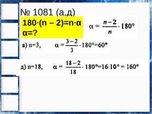 № 1081 (а,д) 180∙(n – 2)=n∙α α=?