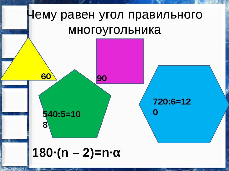 Чему равен угол правильного многоугольника 60 90 540:5=108 720:6=120 180∙(n –...