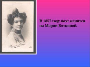 В 1857 году поэт женится на Марии Боткиной.