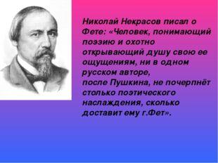 Николай Некрасовписал о Фете: «Человек, понимающий поэзию и охотно открывающ