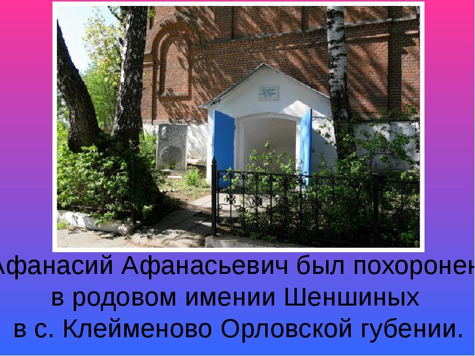 Афанасий Афанасьевич был похоронен в родовом имении Шеншиных в с. Клейменово...