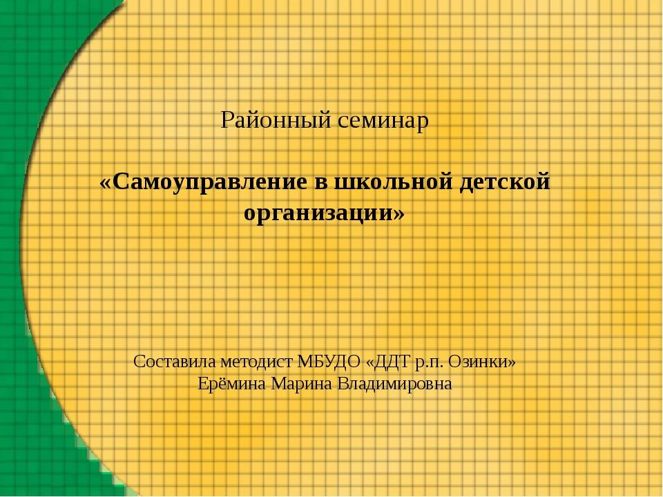 Районный семинар «Самоуправление в школьной детской организации» Составила м...
