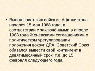 Вывод советских войск из Афганистана начался 15 мая 1988 года, в соответствии