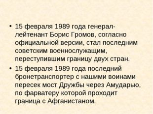 15 февраля 1989 года генерал-лейтенант Борис Громов, согласно официальной вер