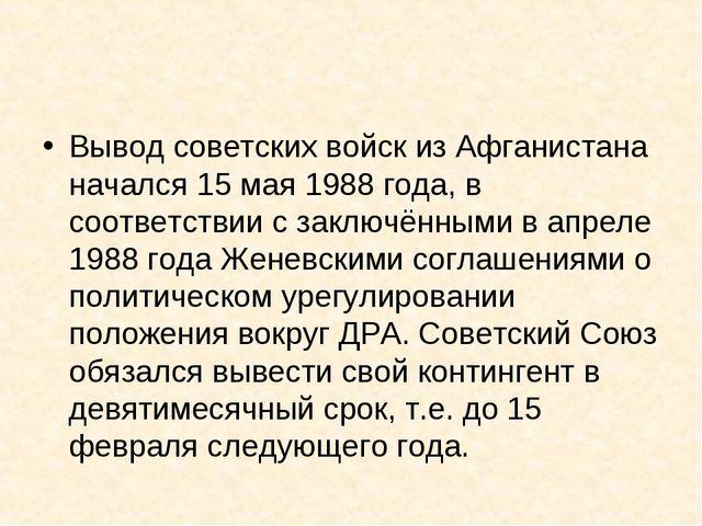 Вывод советских войск из Афганистана начался 15 мая 1988 года, в соответствии...