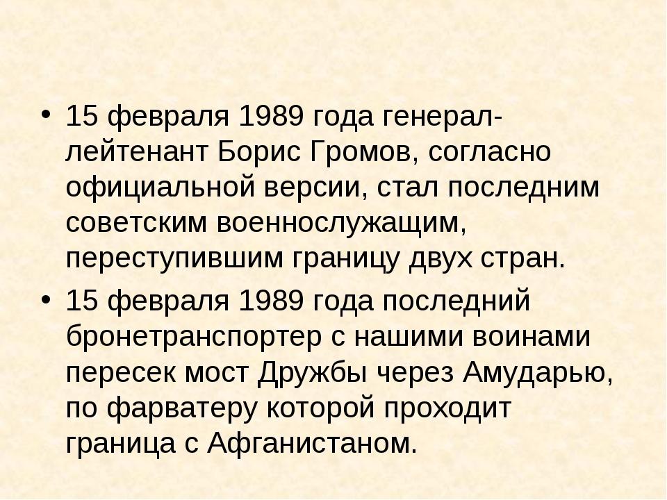 15 февраля 1989 года генерал-лейтенант Борис Громов, согласно официальной вер...