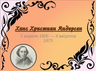 2 апреля 1805 — 4 августа 1875 Ханс Христиан Андерсен