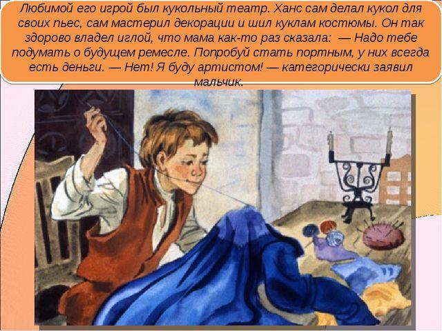 Любимой его игрой был кукольный театр. Ханс сам делал кукол для своих пьес, с...