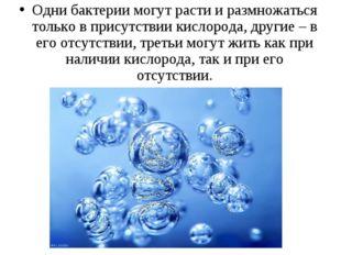 Одни бактерии могут расти и размножаться только в присутствии кислорода, друг