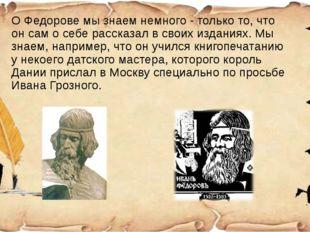 О Федорове мы знаем немного - только то, что он сам о себе рассказал в своих