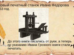 Первый печатный станок Ивана Федорова 1563 год. До этого книги писались от ру