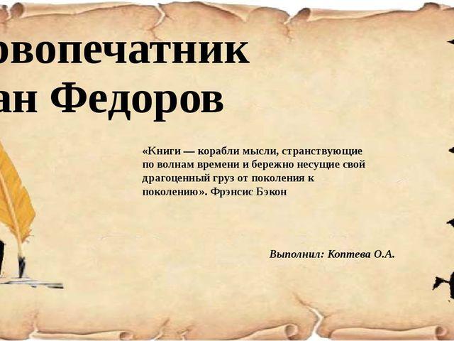 Первопечатник Иван Федоров  Выполнил: Коптева О.А. «Книги — корабли мысли,...