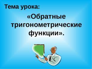 Тема урока: «Обратные тригонометрические функции».