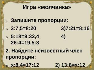 Игра «молчанка» Запишите пропорции: 3:7,5=8:20 3)7:21=8:16 5:18=9:32,4 4) 26: