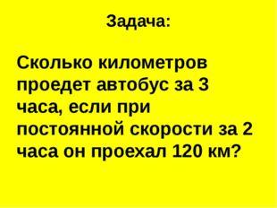 Задача: Сколько километров проедет автобус за 3 часа, если при постоянной ско