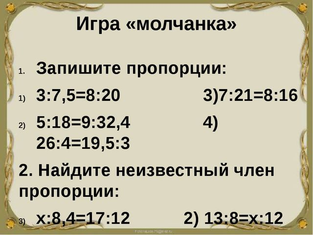 Игра «молчанка» Запишите пропорции: 3:7,5=8:20 3)7:21=8:16 5:18=9:32,4 4) 26:...