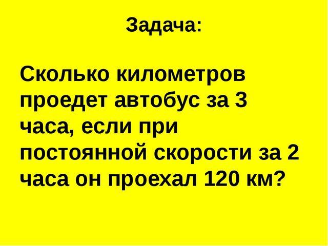 Задача: Сколько километров проедет автобус за 3 часа, если при постоянной ско...