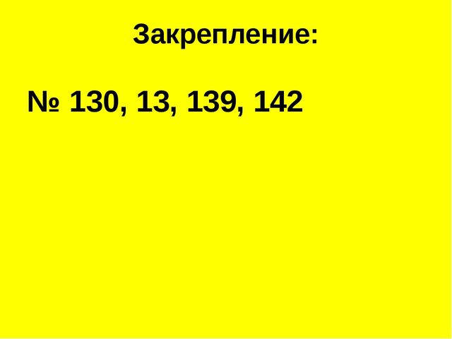 Закрепление: № 130, 13, 139, 142