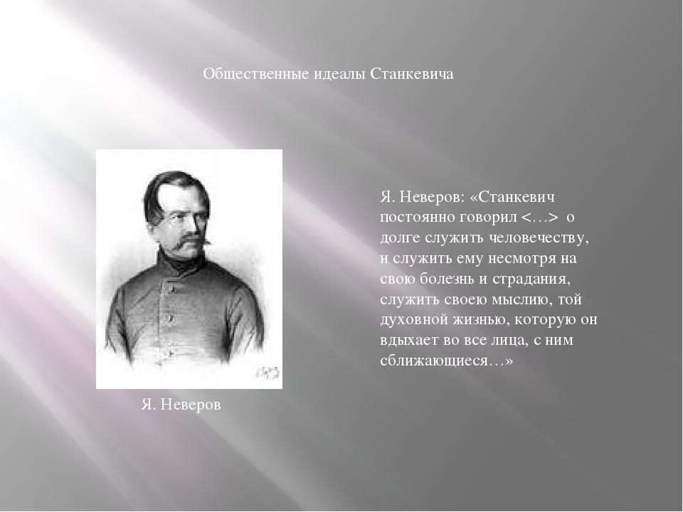 Общественные идеалы Станкевича Я. Неверов: «Станкевич постоянно говорил  о до...