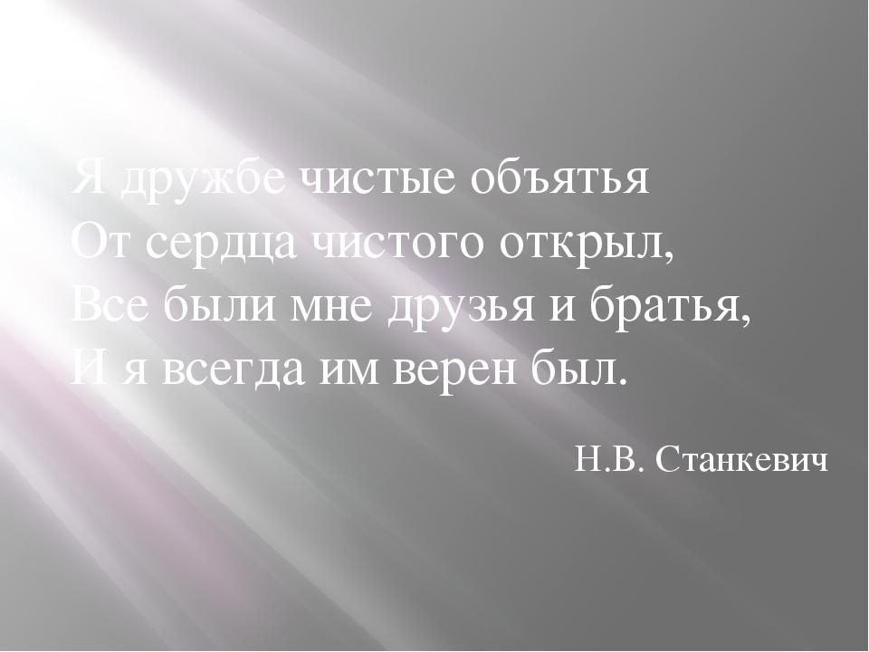 Я дружбе чистые объятья От сердца чистого открыл, Все были мне друзья и брать...