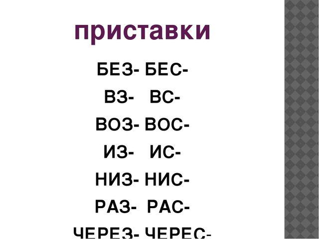 приставки БЕЗ- БЕС- ВЗ- ВС- ВОЗ- ВОС- ИЗ- ИС- НИЗ- НИС- РАЗ- РАС- ЧЕРЕЗ- ЧЕРЕС-