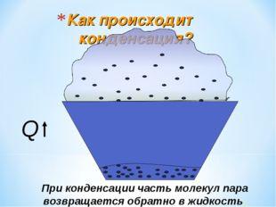 Как происходит конденсация? При конденсации часть молекул пара возвращается о