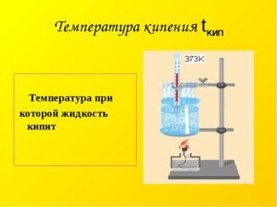 Температура кипения tкип Температура при которой жидкость кипит