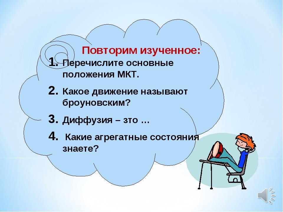 Повторим изученное: Перечислите основные положения МКТ. Какое движение называ...