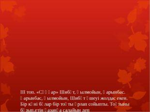 ІІІ топ. «Сұңқар» Шибұт, Қылмойын, Қарынбас. Қарынбас, Қылмойын, Шибұт үшеуі