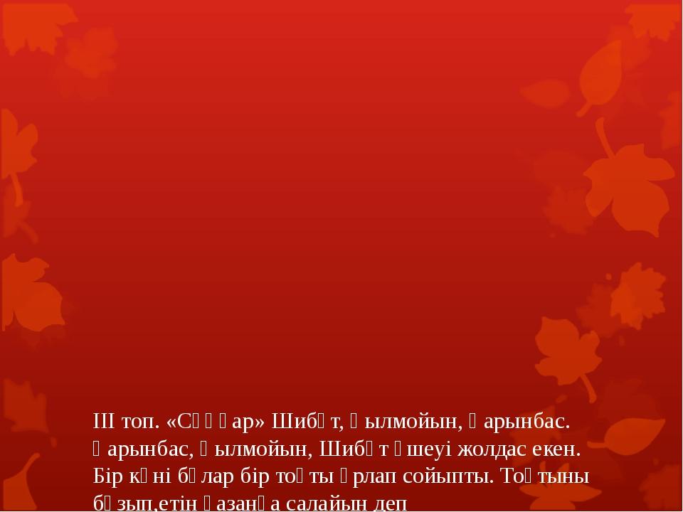 ІІІ топ. «Сұңқар» Шибұт, Қылмойын, Қарынбас. Қарынбас, Қылмойын, Шибұт үшеуі...