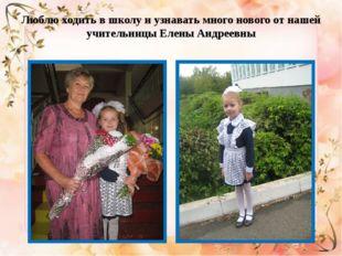 Люблю ходить в школу и узнавать много нового от нашей учительницы Елены Андре