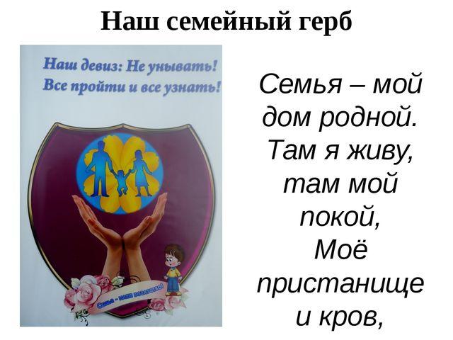 Наш семейный герб Семья – мой дом родной. Там я живу, там мой покой, Моё прис...