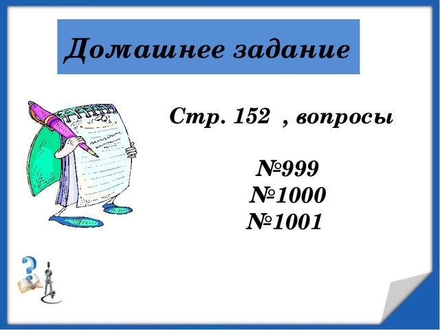 Домашнее задание Стр. 152 , вопросы №999 №1000 №1001 http://aida.ucoz.ru