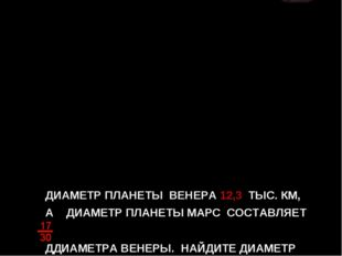 ДИАМЕТР ПЛАНЕТЫ ВЕНЕРА 12,3 ТЫС. КМ, А ДИАМЕТР ПЛАНЕТЫ МАРС СОСТАВЛЯЕТ ДДИАМЕ